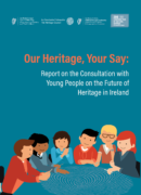 Our Heritage, Your Say: Report on the Consultation with Young People on the Future of Heritage in Ireland